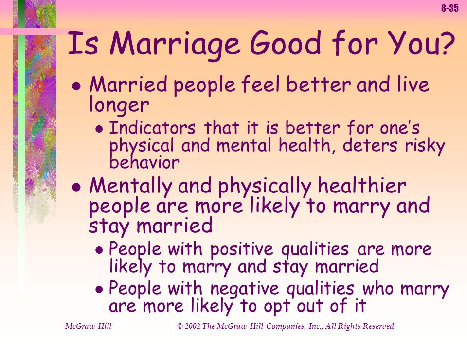 8-35 McGraw-Hill © 2002 The McGraw-Hill Companies, Inc., All Rights Reserved l Married people feel better and live longer l Indicators that it is better for ones physical and mental health, deters risky behavior l Mentally and physically healthier people are more likely to marry and stay married l People with positive qualities are more likely to marry and stay married l People with negative qualities who marry are more likely to opt out of it Is Marriage Good for You