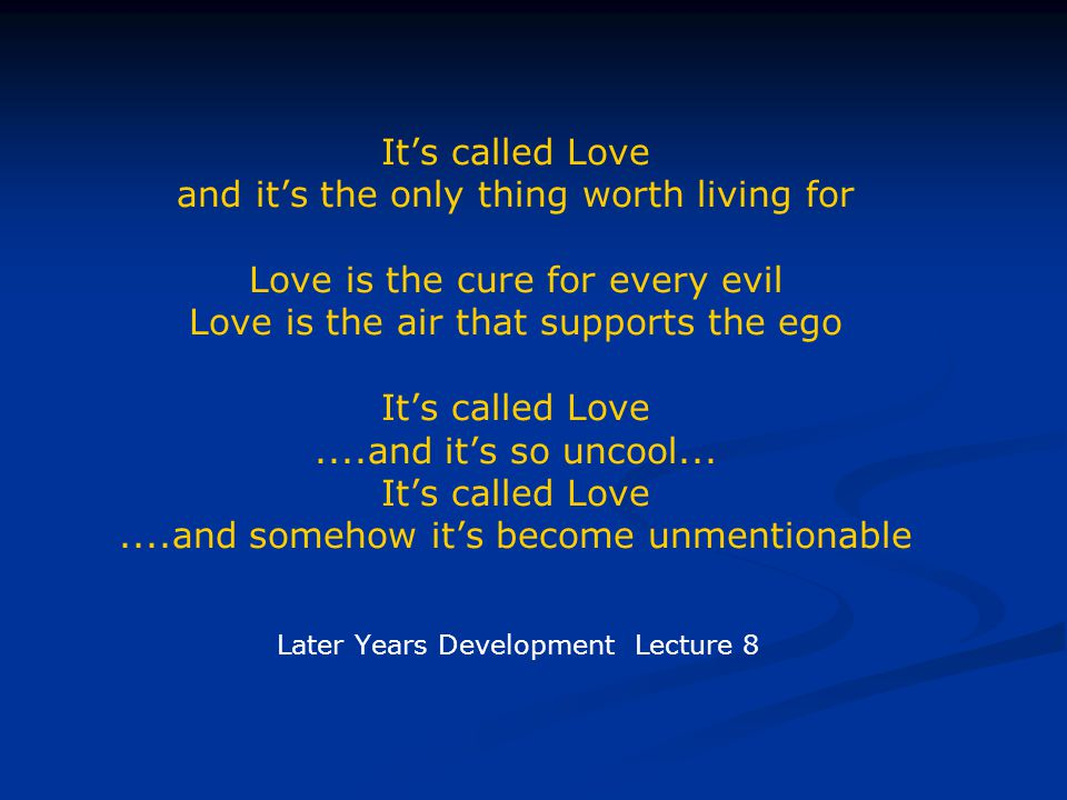 Its called Love and its the only thing worth living for Love is the cure for every evil Love is the air that supports the ego Its called Love....and its so uncool...