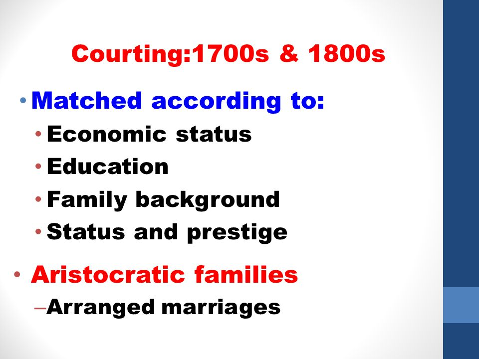 Matched according to: Economic status Education Family background Status and prestige Aristocratic families – Arranged marriages Courting:1700s & 1800