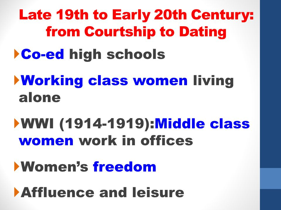 Late 19th to Early 20th Century: from Courtship to Dating Co-ed high schools Working class women living alone WWI (1914-1919):Middle class women work