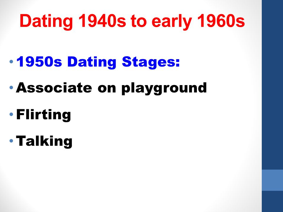 Dating 1940s to early 1960s 1950s Dating Stages: Associate on playground Flirting Talking