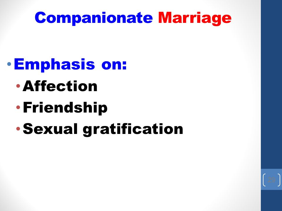 29 Emphasis on: Affection Friendship Sexual gratification Companionate Marriage