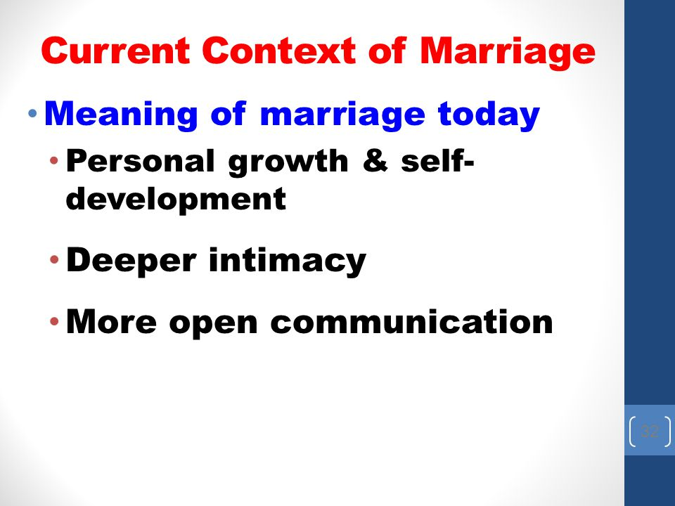 Current Context of Marriage Meaning of marriage today Personal growth & self- development Deeper intimacy More open communication 32