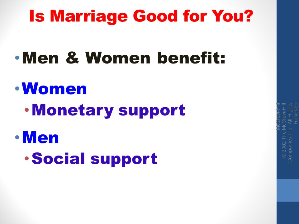 McGraw-Hill © 2002 The McGraw-Hill Companies, Inc., All Rights Reserved Is Marriage Good for You? Men & Women benefit: Women Monetary support Men Soci