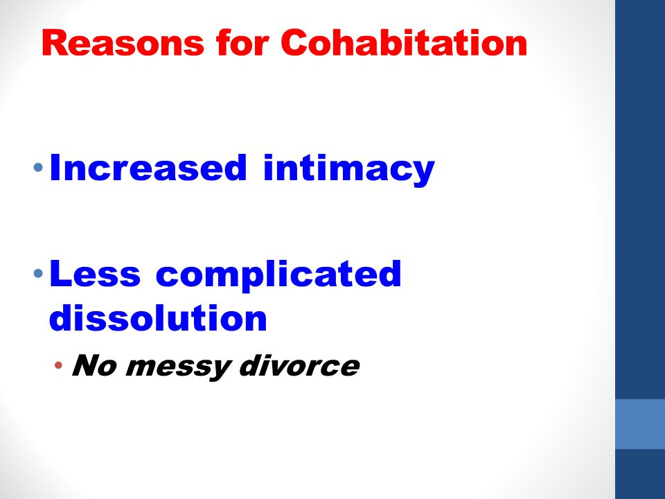 Reasons for Cohabitation Increased intimacy Less complicated dissolution No messy divorce