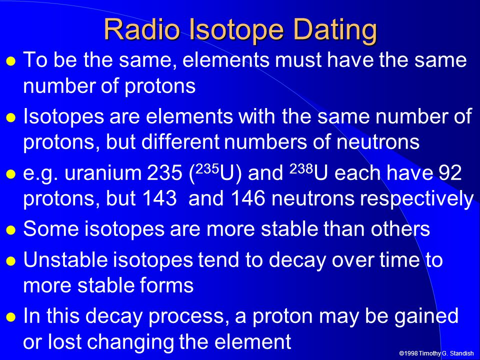 ©1998 Timothy G. Standish Radio Isotope Dating To be the same, elements must have the same number of protons Isotopes are elements with the same numbe