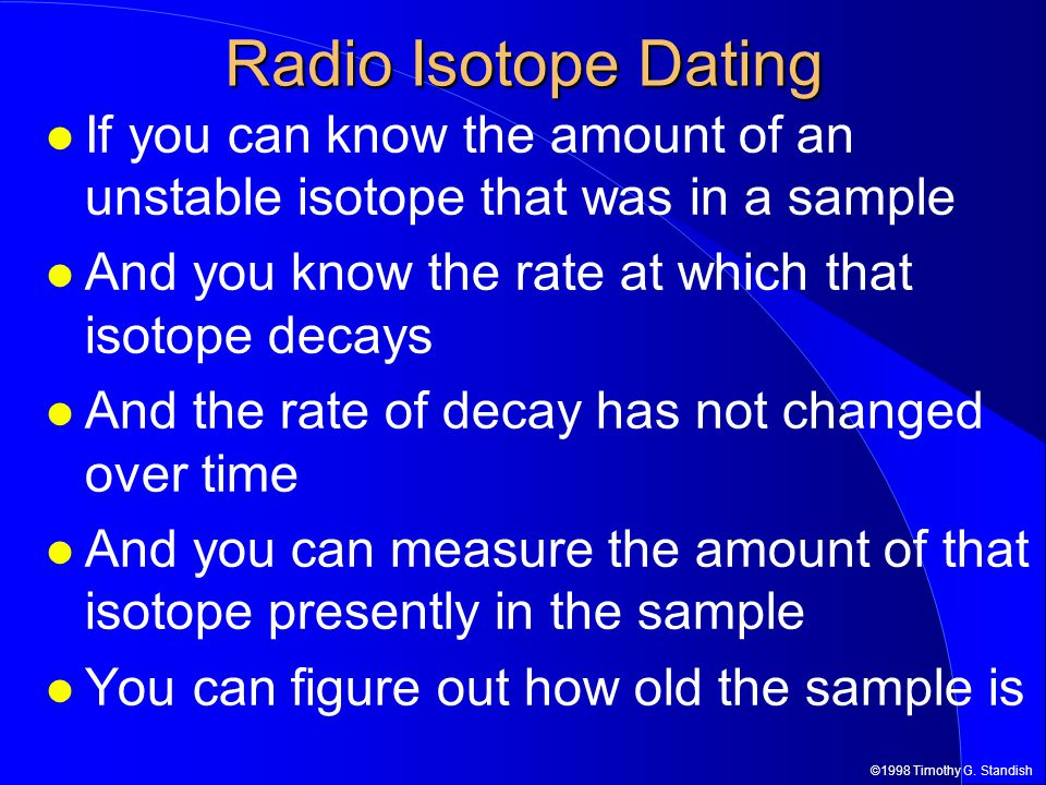 ©1998 Timothy G. Standish Radio Isotope Dating If you can know the amount of an unstable isotope that was in a sample And you know the rate at which t