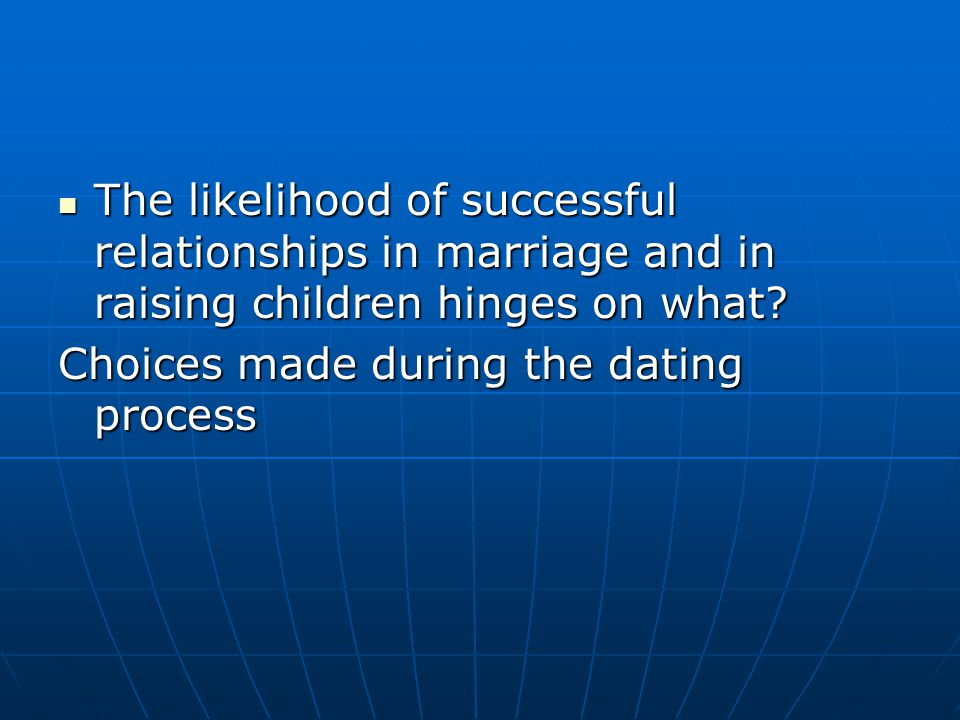 The likelihood of successful relationships in marriage and in raising children hinges on what? The likelihood of successful relationships in marriage