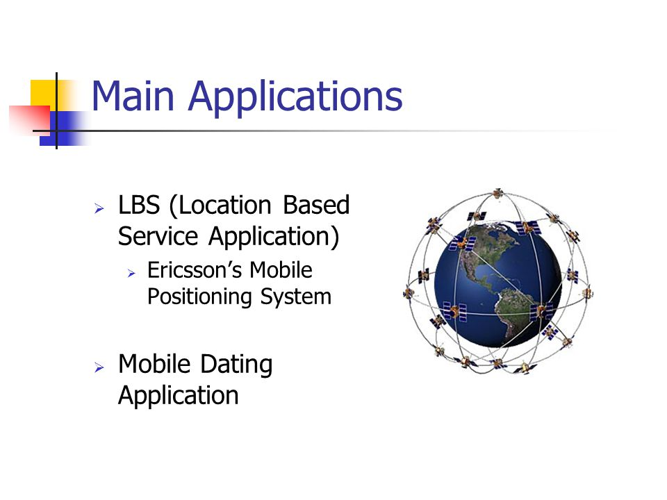 Main Applications LBS (Location Based Service Application) Ericssons Mobile Positioning System Mobile Dating Application