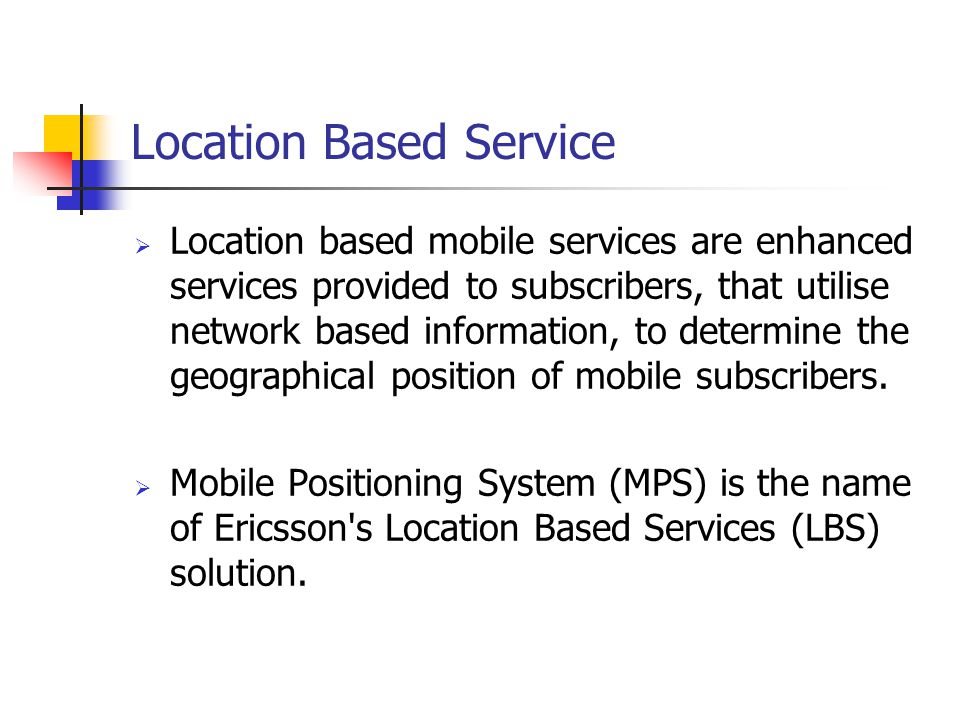 Location Based Service Location based mobile services are enhanced services provided to subscribers, that utilise network based information, to determ