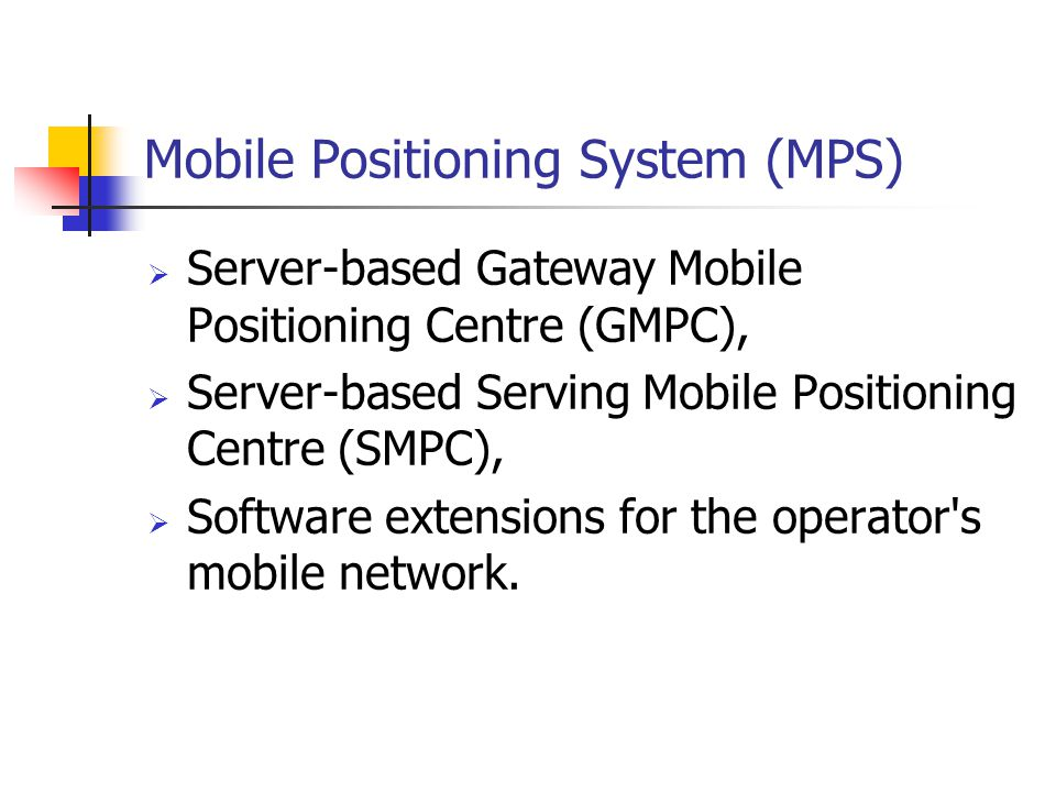 Mobile Positioning System (MPS) Server-based Gateway Mobile Positioning Centre (GMPC), Server-based Serving Mobile Positioning Centre (SMPC), Software extensions for the operator s mobile network.