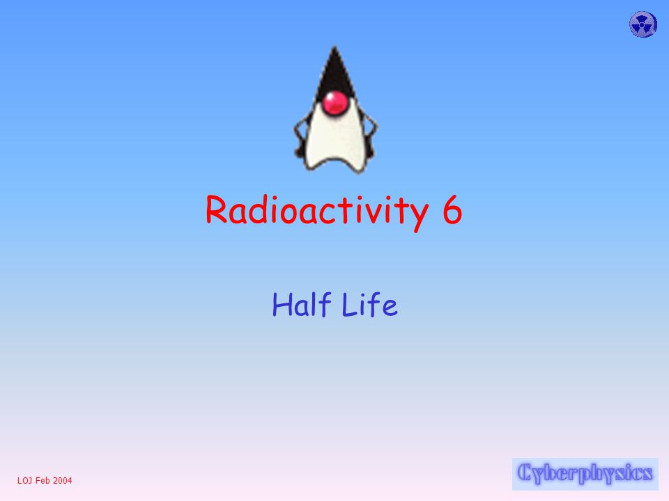 LOJ Feb 2004 Radioactivity 6 Half Life