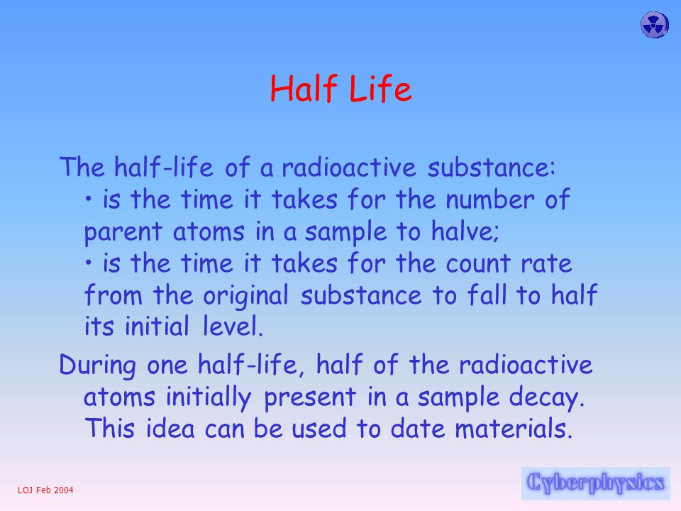 LOJ Feb 2004 Half Life The half-life of a radioactive substance: is the time it takes for the number of parent atoms in a sample to halve; is the time it takes for the count rate from the original substance to fall to half its initial level.