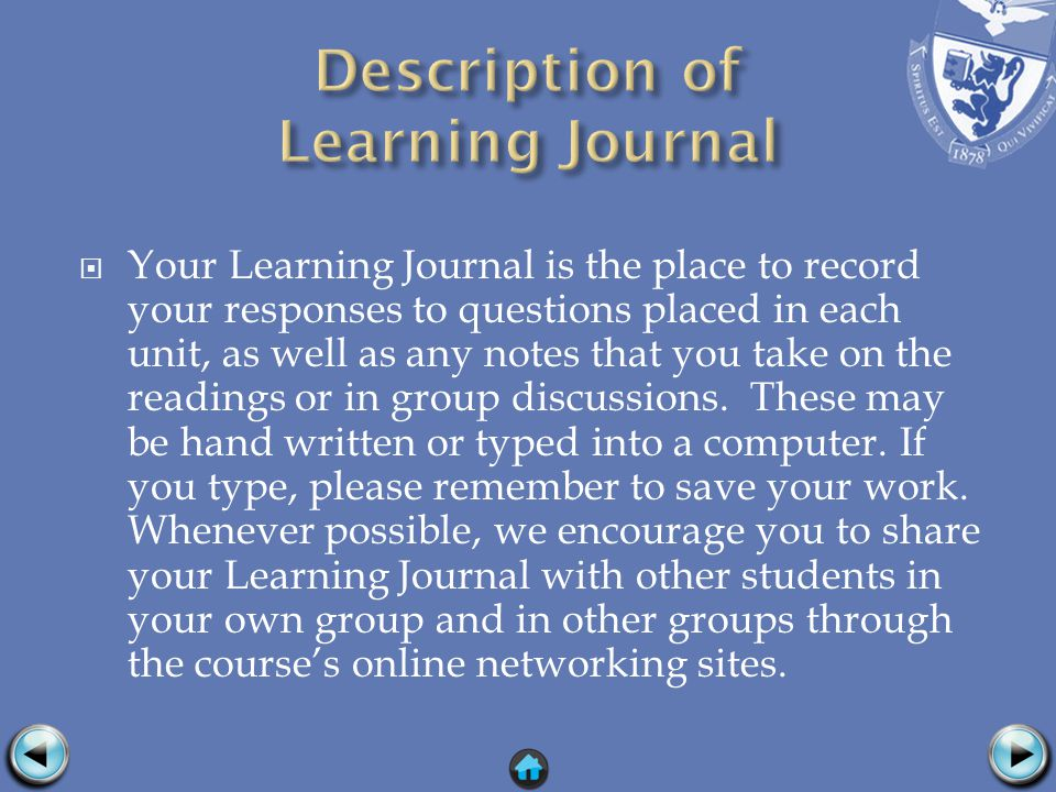 Your Learning Journal is the place to record your responses to questions placed in each unit, as well as any notes that you take on the readings or in group discussions.