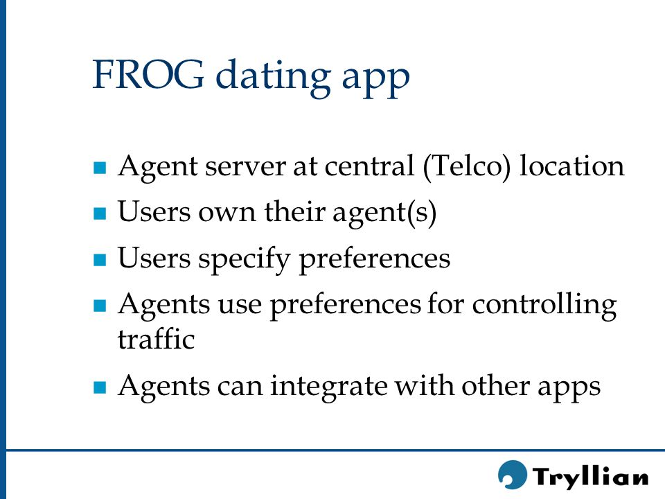 FROG dating app n Agent server at central (Telco) location n Users own their agent(s) n Users specify preferences n Agents use preferences for controlling traffic n Agents can integrate with other apps