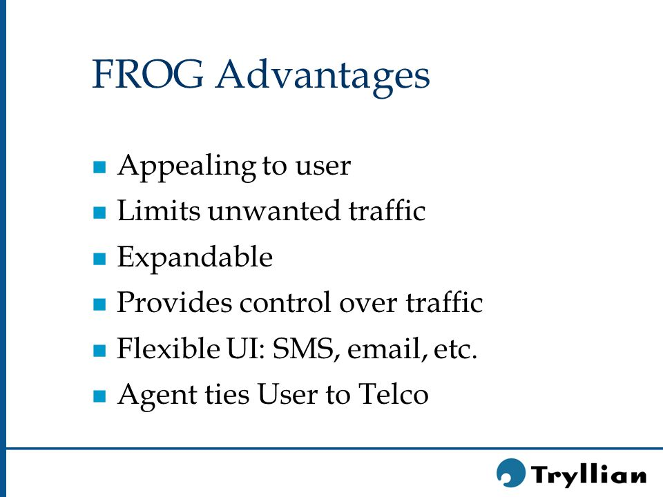 FROG Advantages n Appealing to user n Limits unwanted traffic n Expandable n Provides control over traffic n Flexible UI: SMS, email, etc.