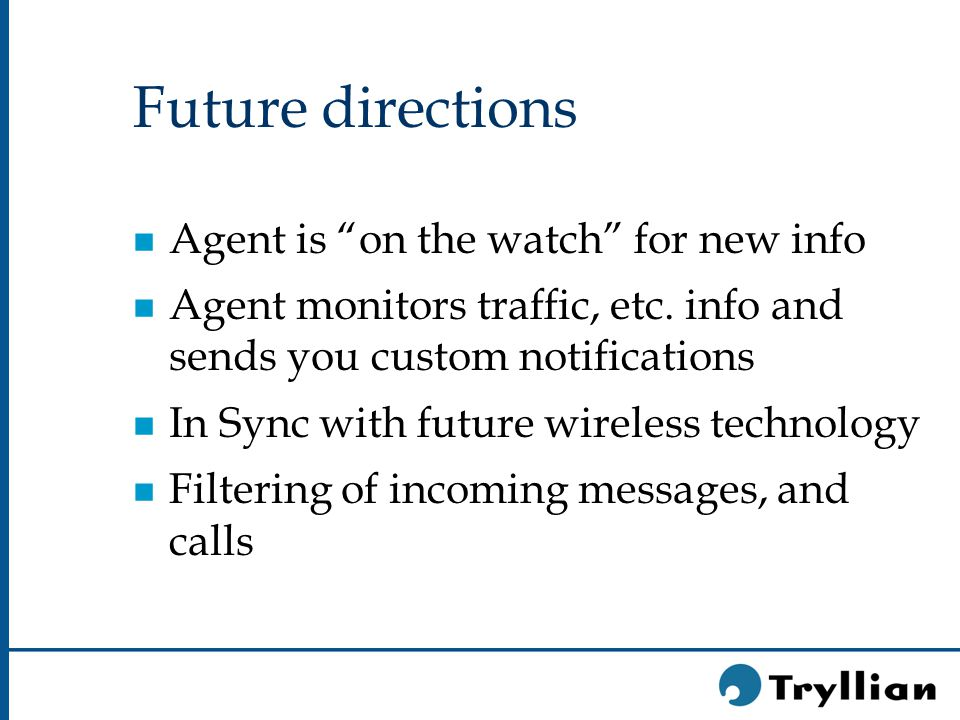 Future directions n Agent is on the watch for new info n Agent monitors traffic, etc.