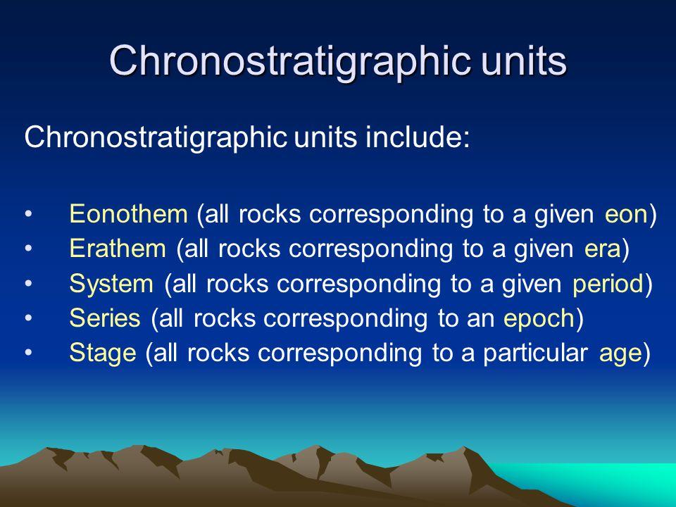 Chronostratigraphic units Chronostratigraphic units include: Eonothem (all rocks corresponding to a given eon) Erathem (all rocks corresponding to a given era) System (all rocks corresponding to a given period) Series (all rocks corresponding to an epoch) Stage (all rocks corresponding to a particular age)
