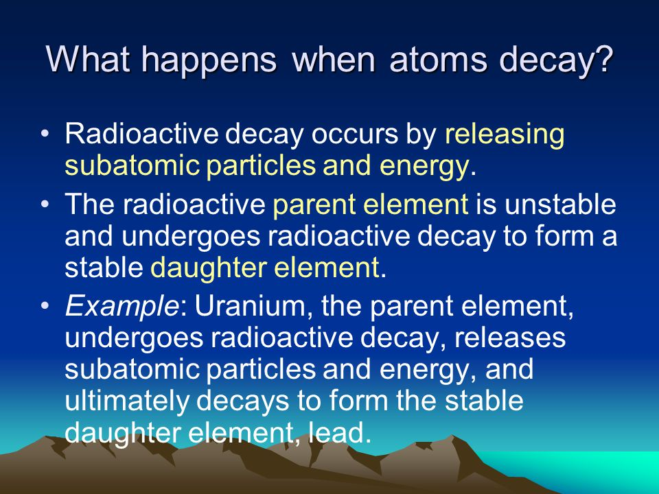 What happens when atoms decay? Radioactive decay occurs by releasing subatomic particles and energy. The radioactive parent element is unstable and un