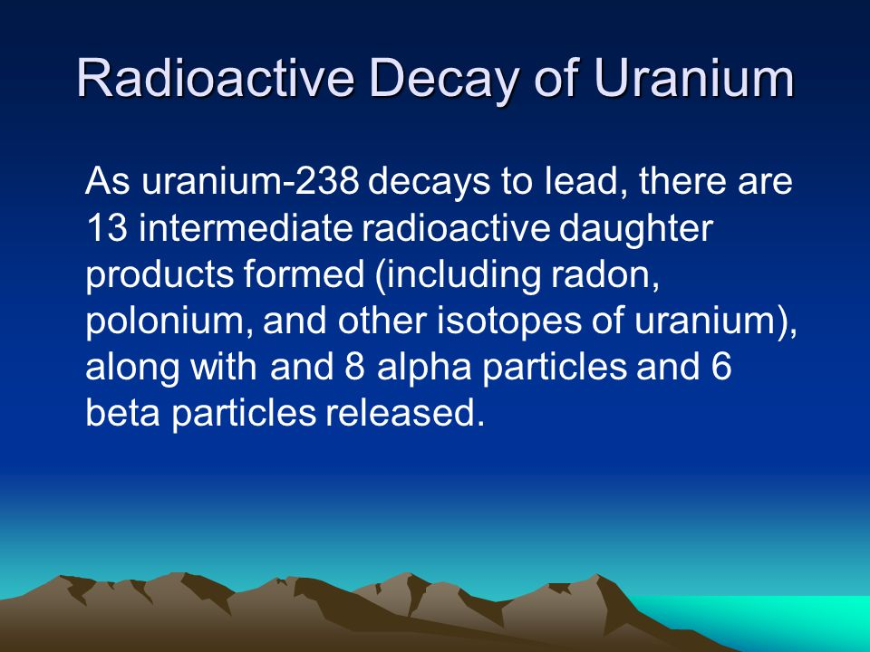 Radioactive Decay of Uranium As uranium-238 decays to lead, there are 13 intermediate radioactive daughter products formed (including radon, polonium, and other isotopes of uranium), along with and 8 alpha particles and 6 beta particles released.