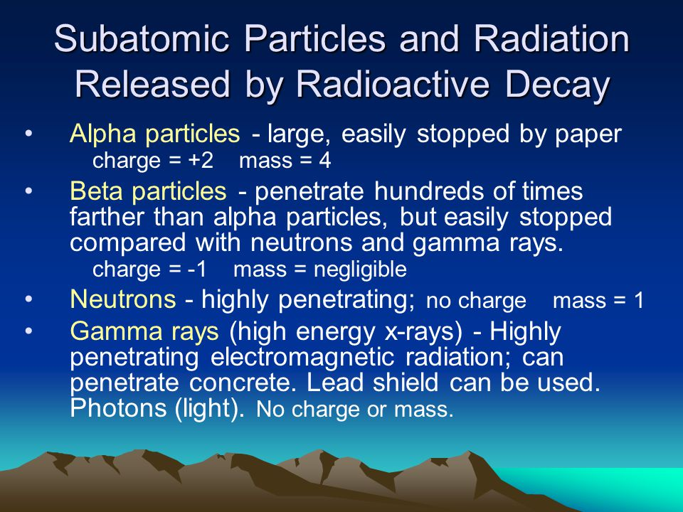 Subatomic Particles and Radiation Released by Radioactive Decay Alpha particles - large, easily stopped by paper charge = +2 mass = 4 Beta particles - penetrate hundreds of times farther than alpha particles, but easily stopped compared with neutrons and gamma rays.