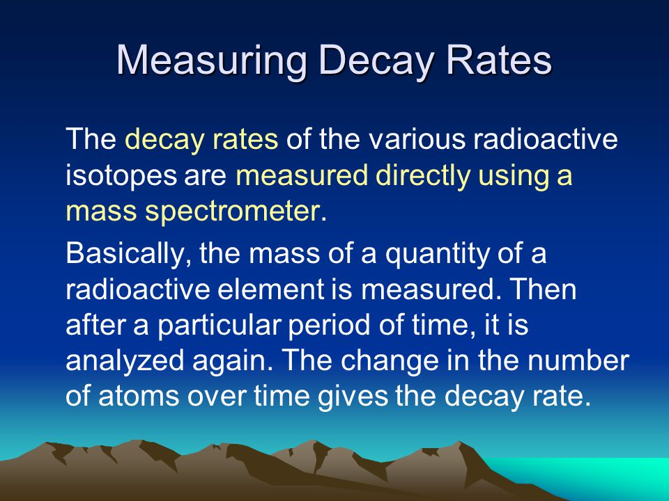 Measuring Decay Rates The decay rates of the various radioactive isotopes are measured directly using a mass spectrometer. Basically, the mass of a qu