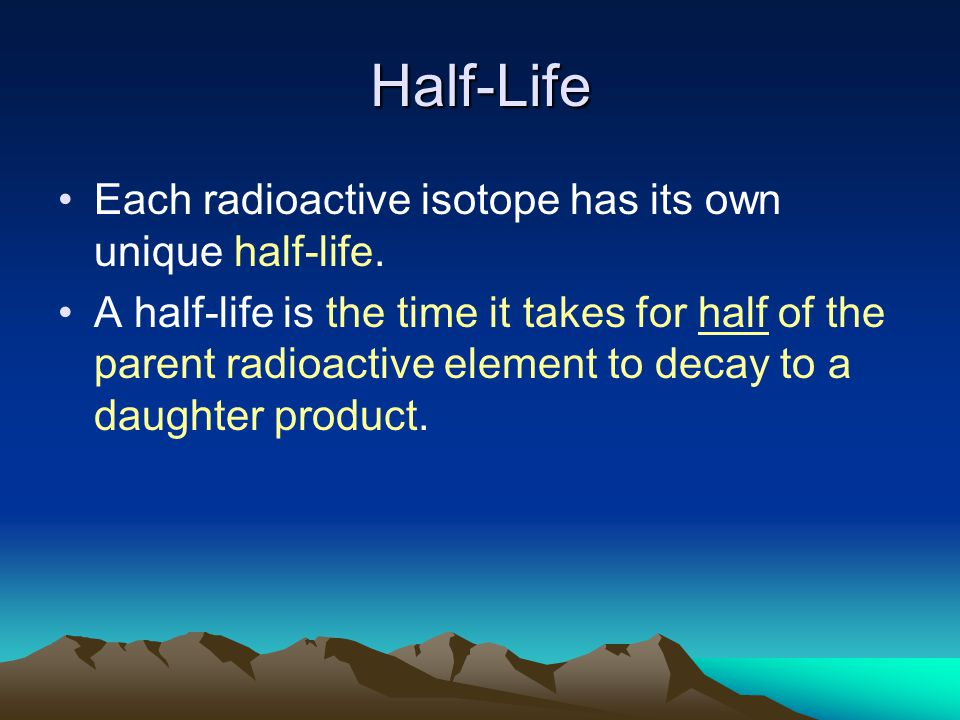 Half-Life Each radioactive isotope has its own unique half-life.
