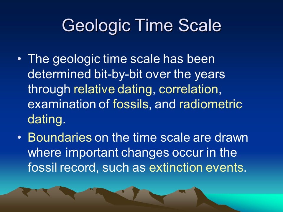 Geologic Time Scale The geologic time scale has been determined bit-by-bit over the years through relative dating, correlation, examination of fossils
