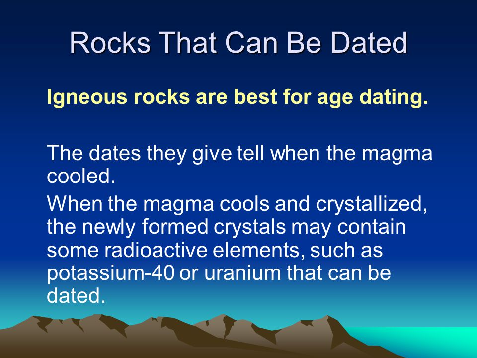 Rocks That Can Be Dated Igneous rocks are best for age dating.