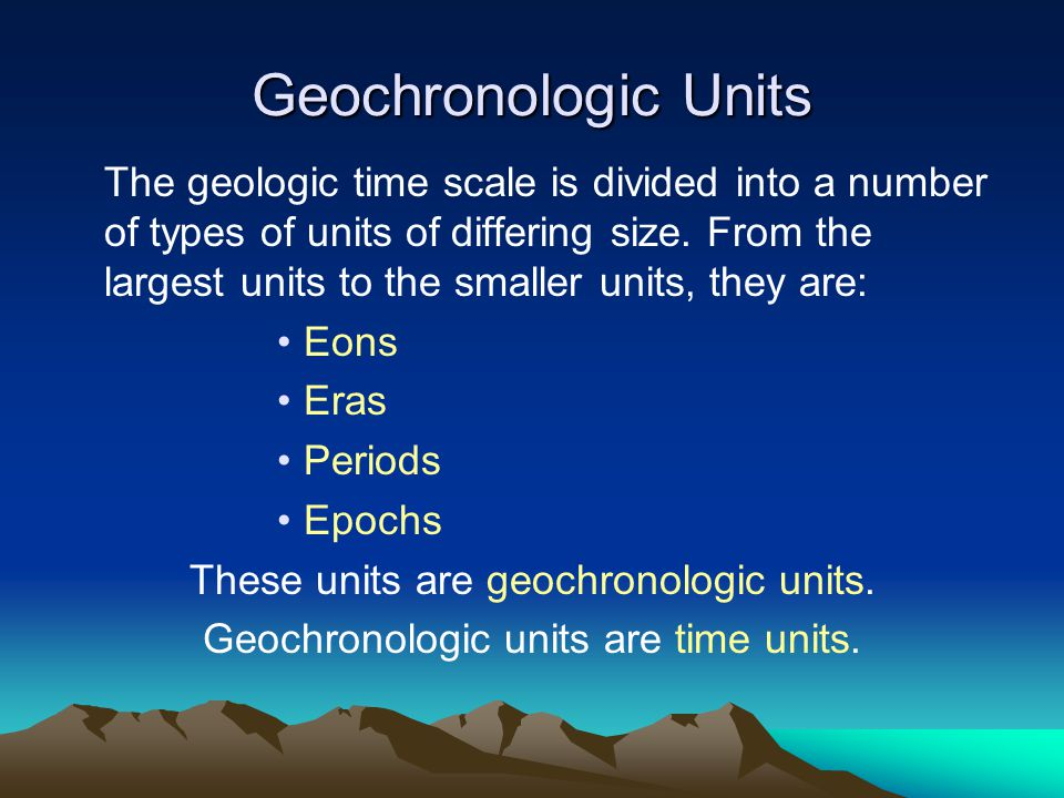 Geochronologic Units The geologic time scale is divided into a number of types of units of differing size.