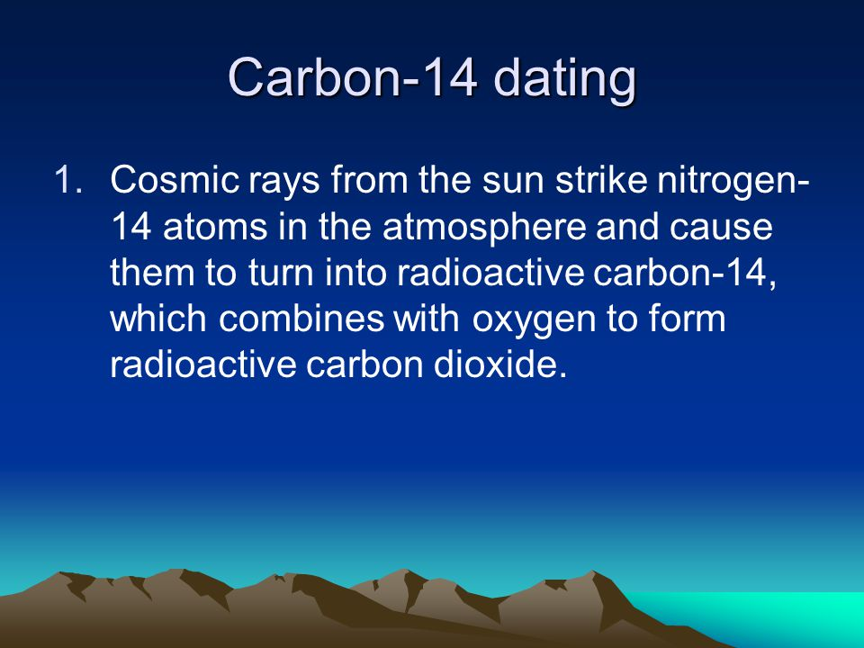 Carbon-14 dating 1.Cosmic rays from the sun strike nitrogen- 14 atoms in the atmosphere and cause them to turn into radioactive carbon-14, which combines with oxygen to form radioactive carbon dioxide.