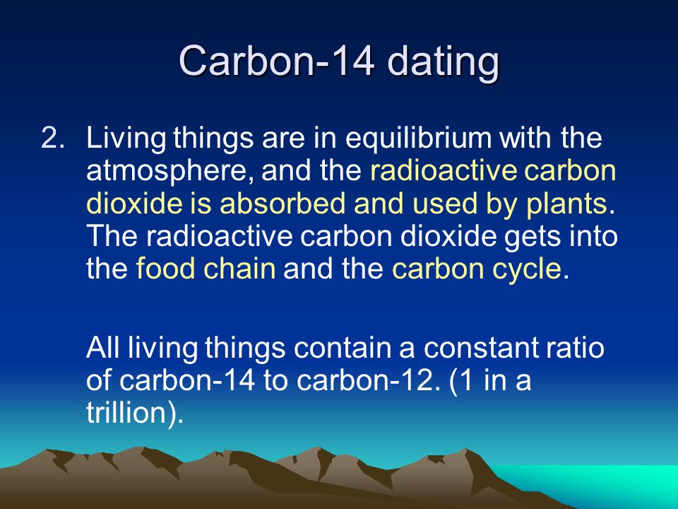 Carbon-14 dating 2.Living things are in equilibrium with the atmosphere, and the radioactive carbon dioxide is absorbed and used by plants.