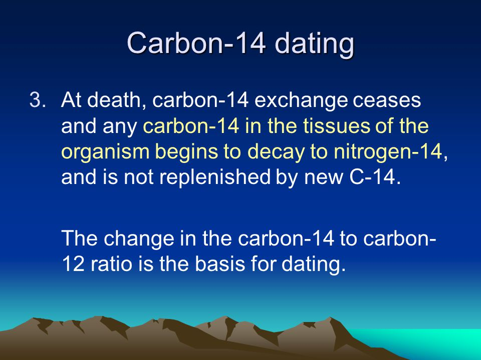 Carbon-14 dating 3.At death, carbon-14 exchange ceases and any carbon-14 in the tissues of the organism begins to decay to nitrogen-14, and is not replenished by new C-14.