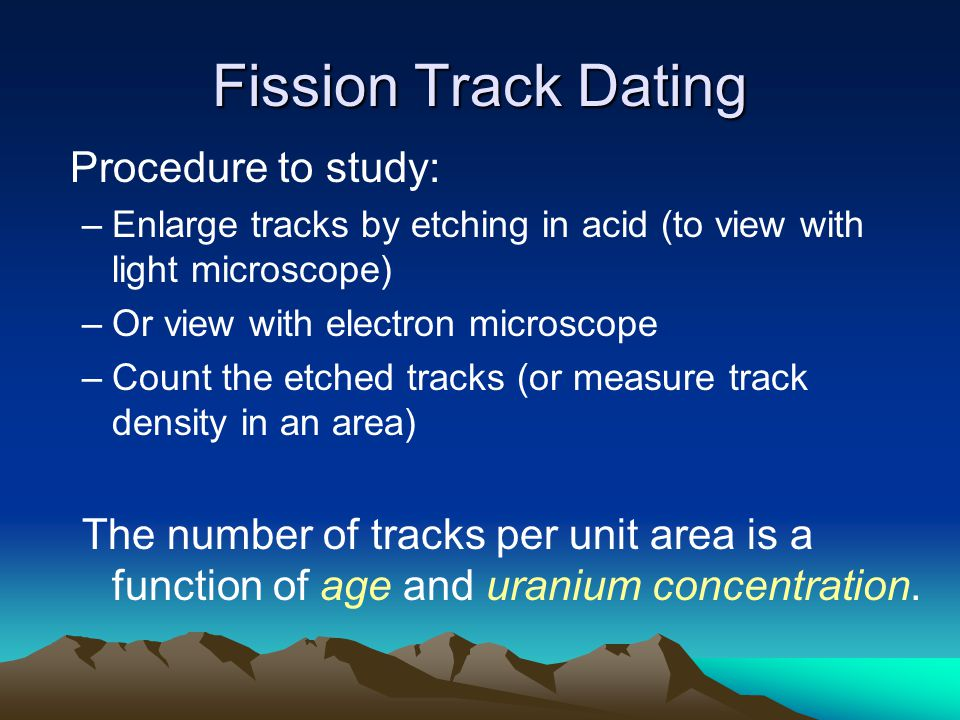 Fission Track Dating Procedure to study: –Enlarge tracks by etching in acid (to view with light microscope) –Or view with electron microscope –Count the etched tracks (or measure track density in an area) The number of tracks per unit area is a function of age and uranium concentration.