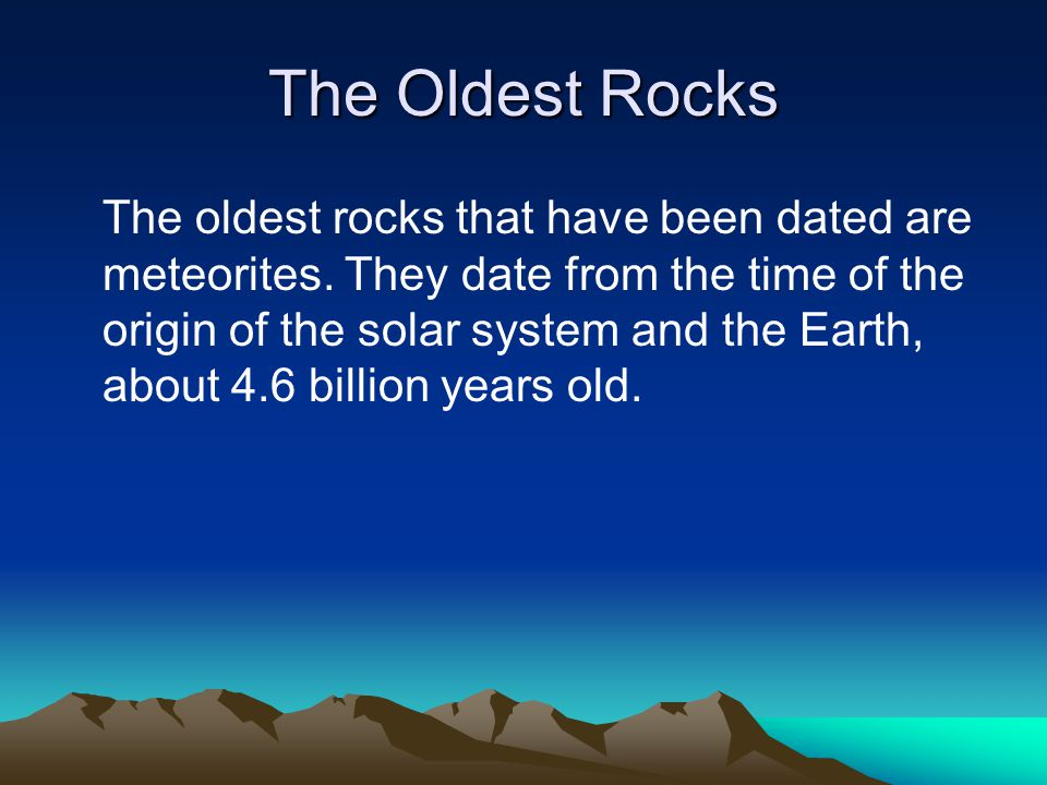 The Oldest Rocks The oldest rocks that have been dated are meteorites. They date from the time of the origin of the solar system and the Earth, about