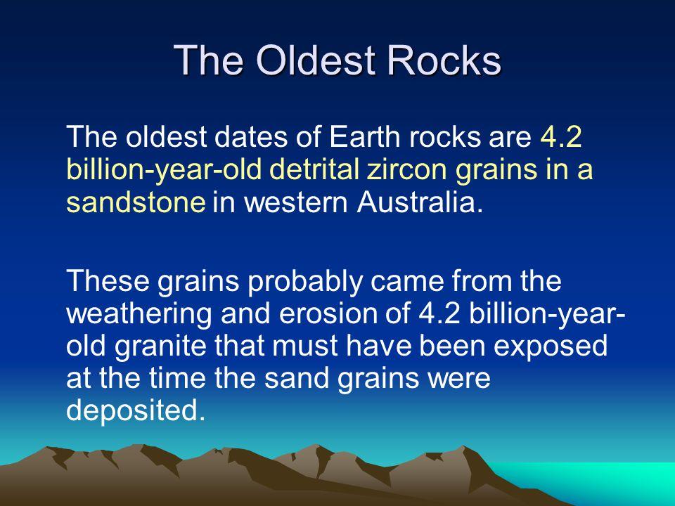 The Oldest Rocks The oldest dates of Earth rocks are 4.2 billion-year-old detrital zircon grains in a sandstone in western Australia.