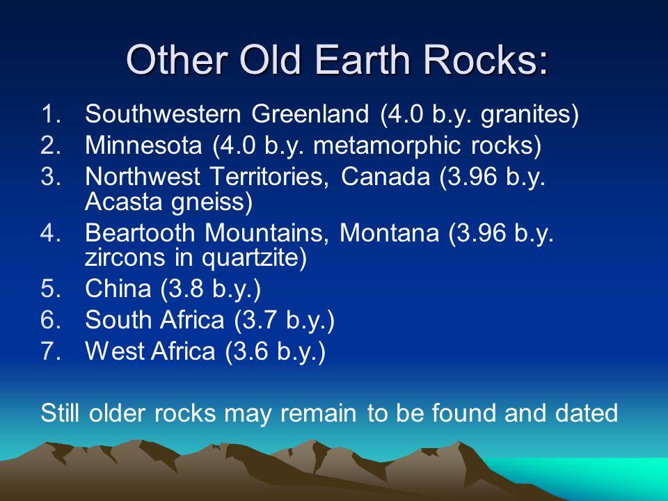 Other Old Earth Rocks: 1.Southwestern Greenland (4.0 b.y. granites) 2.Minnesota (4.0 b.y. metamorphic rocks) 3.Northwest Territories, Canada (3.96 b.y