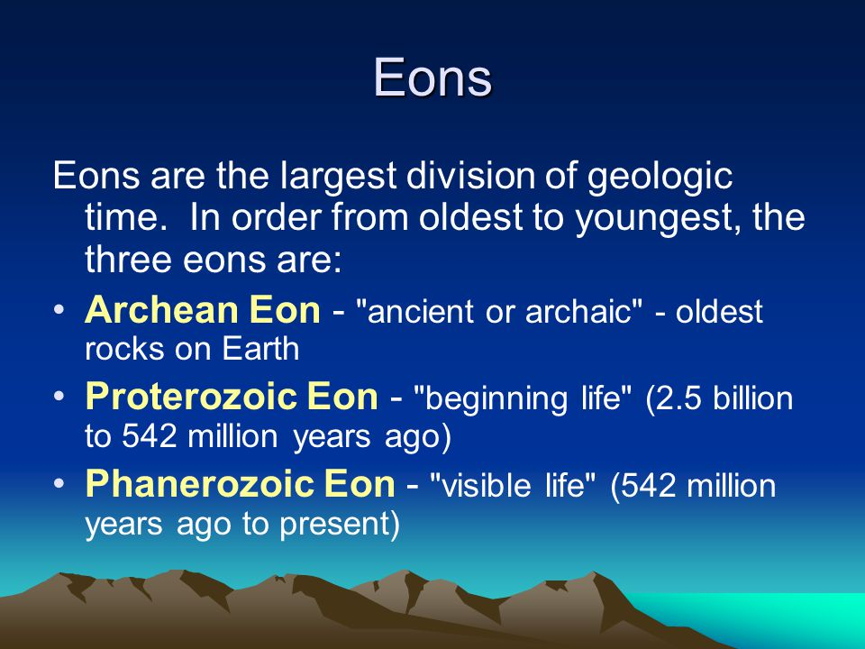 Eons Eons are the largest division of geologic time. In order from oldest to youngest, the three eons are: Archean Eon -