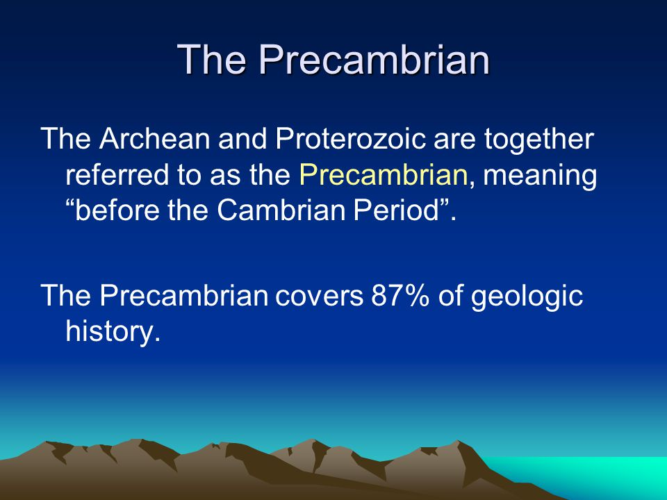 The Precambrian The Archean and Proterozoic are together referred to as the Precambrian, meaning before the Cambrian Period.