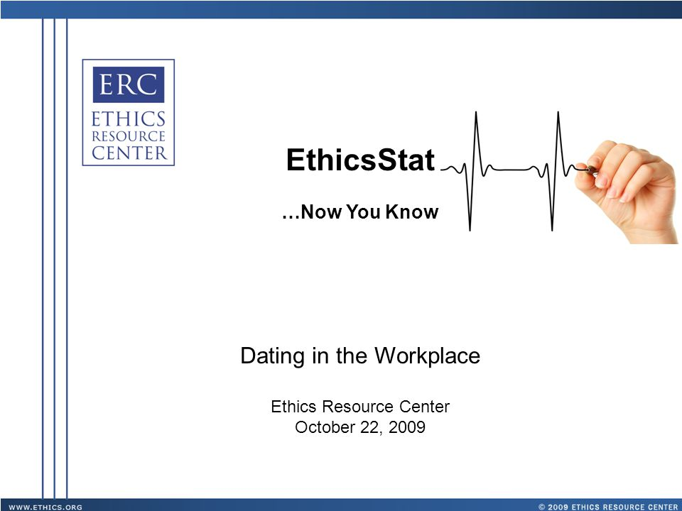 EthicsStat …Now You Know Dating in the Workplace Ethics Resource Center October 22, 2009