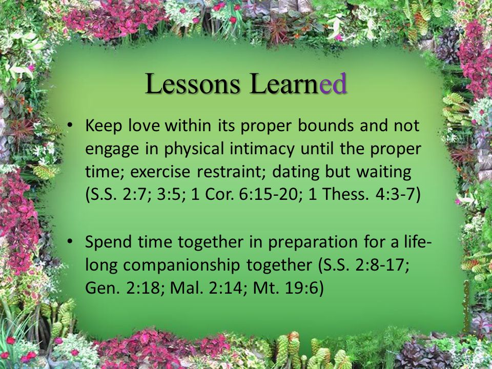 Lessons Learned Keep love within its proper bounds and not engage in physical intimacy until the proper time; exercise restraint; dating but waiting (S.S.