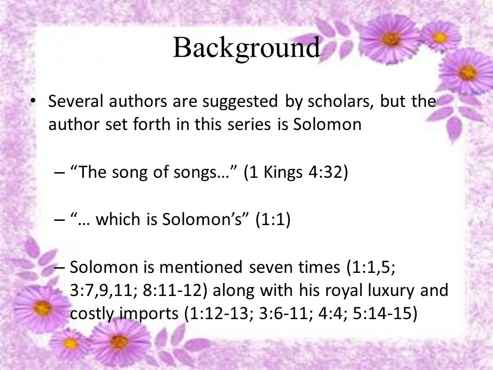 Background Several authors are suggested by scholars, but the author set forth in this series is Solomon – Geographical references are made to places in northern and southern Palestine (6:4) – References are made to a variety of plants and animals (1 Kings 4:33) – Reference is made to concubines (1 Kings 11:3) – Reference is made to chariots (1 Kings 10:28-29)
