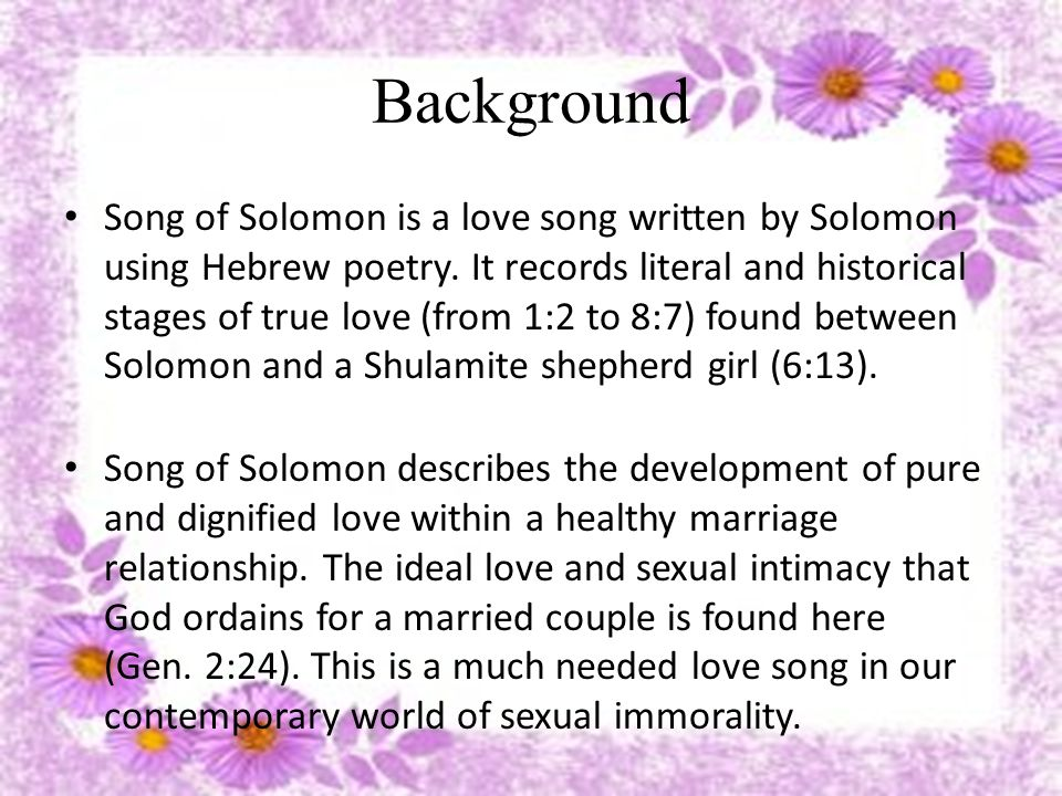 Background Song of Solomon is divided into three different scenes: 1) courtship (1:2-3:5), 2) wedding / honeymoon (3:6 – 5:1), and 3) married life (5:2-8:14) Song of Solomon contains three main characters: Solomon (my beloved), the Shulamite woman (my love), and the daughters of Jerusalem (friends of the couple)
