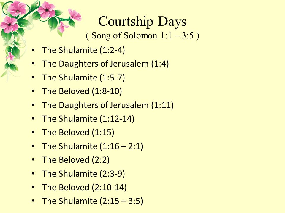 Courtship Days ( Song of Solomon 1:1 – 3:5 ) The Shulamite (1:2-4) The Daughters of Jerusalem (1:4) The Shulamite (1:5-7) The Beloved (1:8-10) The Daughters of Jerusalem (1:11) The Shulamite (1:12-14) The Beloved (1:15) The Shulamite (1:16 – 2:1) The Beloved (2:2) The Shulamite (2:3-9) The Beloved (2:10-14) The Shulamite (2:15 – 3:5)