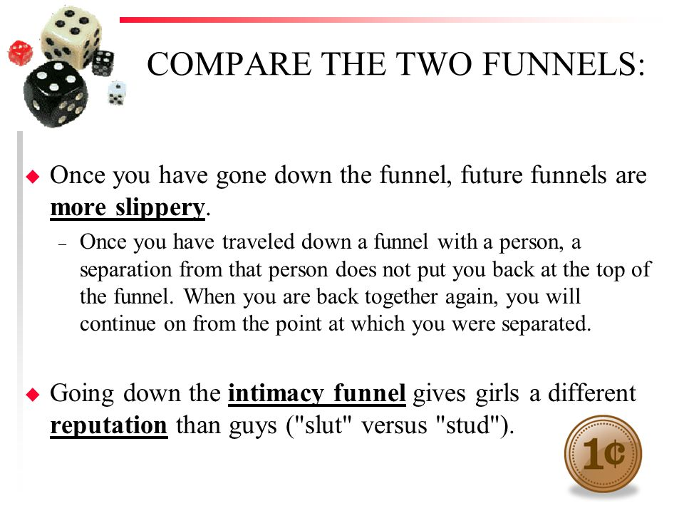 COMPARE THE TWO FUNNELS: u Once you have gone down the funnel, future funnels are more slippery. – Once you have traveled down a funnel with a person,