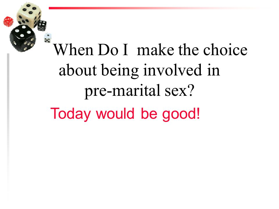When Do I make the choice about being involved in pre-marital sex? Today would be good!