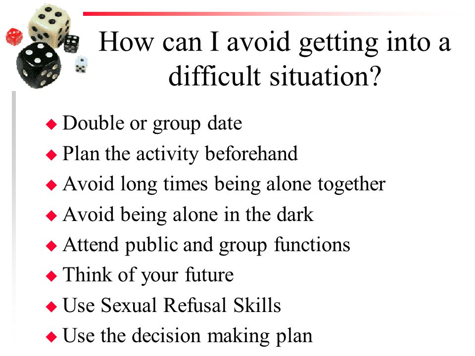 How can I avoid getting into a difficult situation? u Double or group date u Plan the activity beforehand u Avoid long times being alone together u Av
