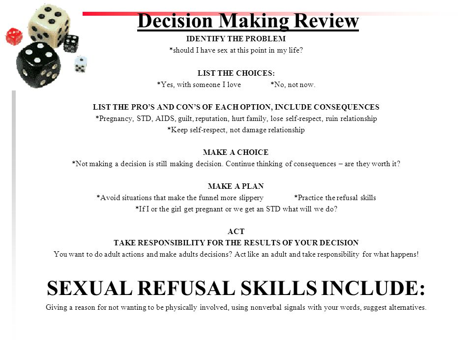 Decision Making Review IDENTIFY THE PROBLEM *should I have sex at this point in my life? LIST THE CHOICES: *Yes, with someone I love *No, not now. LIS