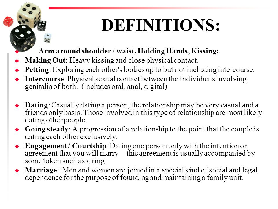 DEFINITIONS: u Arm around shoulder / waist, Holding Hands, Kissing: u Making Out: Heavy kissing and close physical contact. u Petting: Exploring each