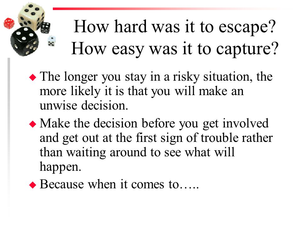 How hard was it to escape? How easy was it to capture? u The longer you stay in a risky situation, the more likely it is that you will make an unwise
